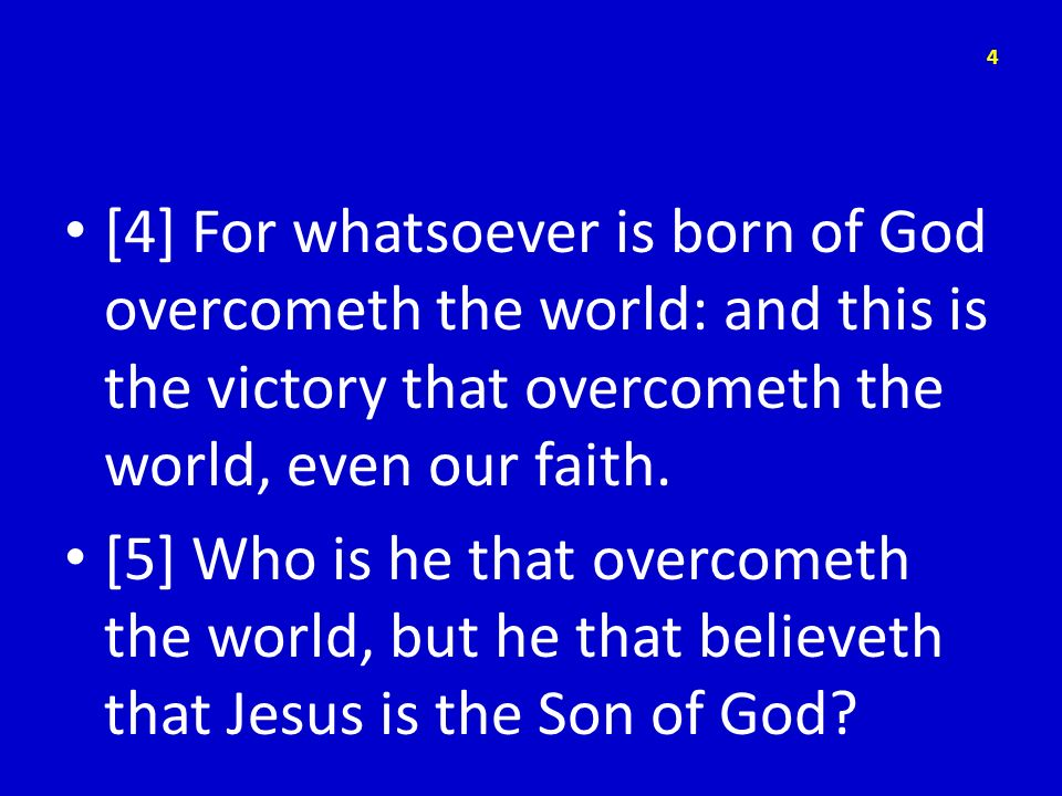 [4] For whatsoever is born of God overcometh the world: and this is the victory that overcometh the world, even our faith.